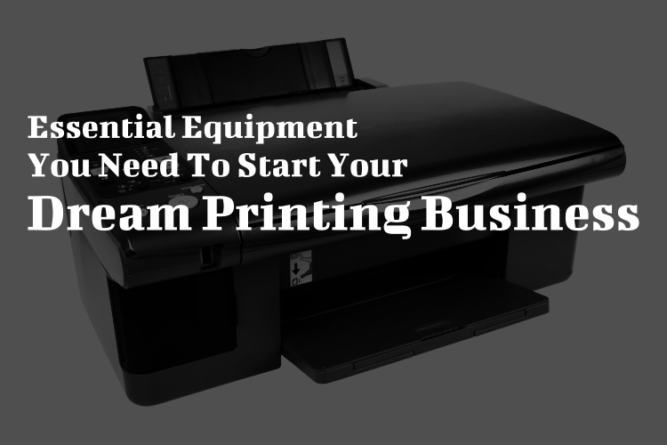 Essential Equipment You Need To Start Your Dream Printing Business